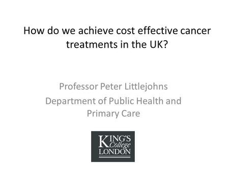 How do we achieve cost effective cancer treatments in the UK? Professor Peter Littlejohns Department of Public Health and Primary Care.