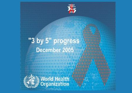 3 by 5 progress December 2005 Progress on global access to HIV antiretroviral therapy | 12 April 2015 2 |2 | Antiretroviral therapy coverage in low-