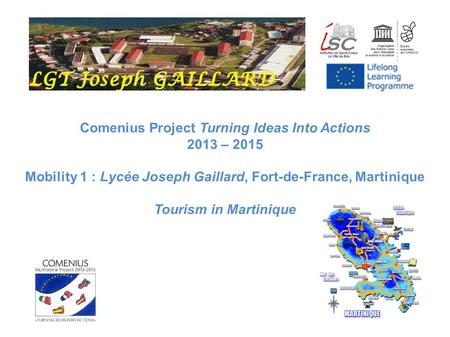 Comenius Project Turning Ideas Into Actions 2013 – 2015 Mobility 1 : Lycée Joseph Gaillard, Fort-de-France, Martinique Tourism in Martinique.