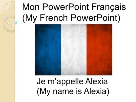 Mon PowerPoint Français (My French PowerPoint) Je m'appelle Alexia (My name is Alexia)