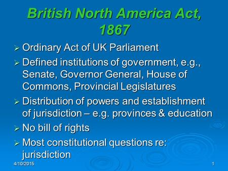 British North America Act, 1867  Ordinary Act of UK Parliament  Defined institutions of government, e.g., Senate, Governor General, House of Commons,
