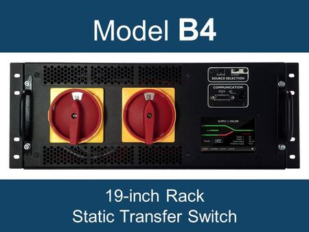 Model B4 19-inch Rack Static Transfer Switch. Why choose a model B4 static transfer switch? Increases power availability. Integrated maintenance bypass.