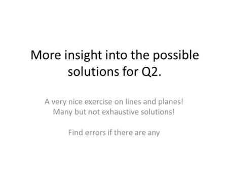 More insight into the possible solutions for Q2. A very nice exercise on lines and planes! Many but not exhaustive solutions! Find errors if there are.