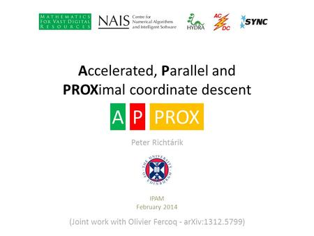 Accelerated, Parallel and PROXimal coordinate descent IPAM February 2014 APPROX Peter Richtárik (Joint work with Olivier Fercoq - arXiv:1312.5799)
