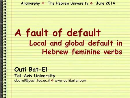 A fault of default Local and global default in Hebrew feminine <strong>verbs</strong> Outi Bat-El Tel-Aviv University  Allomorphy.