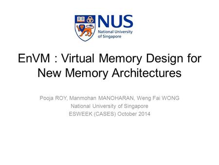 Pooja ROY, Manmohan MANOHARAN, Weng Fai WONG National University of Singapore ESWEEK (CASES) October 2014 EnVM : Virtual Memory Design for New Memory Architectures.