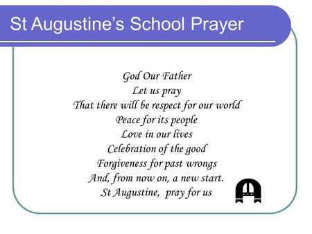 St Augustine's School Prayer God Our Father Let us pray That there will be respect for our world Peace for its people Love in our lives Celebration of.