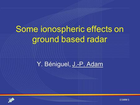 ESWW 5 Some ionospheric effects on ground based radar Y. Béniguel, J.-P. Adam.