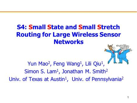 1 S4: Small State and Small Stretch Routing for Large Wireless Sensor Networks Yun Mao 2, Feng Wang 1, Lili Qiu 1, Simon S. Lam 1, Jonathan M. Smith 2.