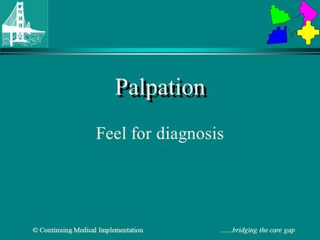 © Continuing Medical Implementation …...bridging the care gap Palpation Feel for diagnosis.