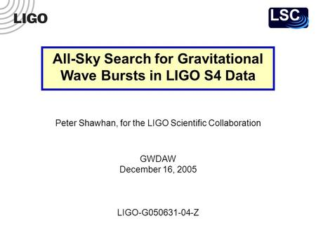 LIGO-G050631-04-Z Peter Shawhan, for the LIGO Scientific Collaboration GWDAW December 16, 2005 All-Sky Search for Gravitational Wave Bursts in LIGO S4.