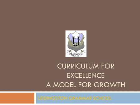CURRICULUM FOR EXCELLENCE A MODEL FOR GROWTH UDDINGSTON GRAMMAR SCHOOL.