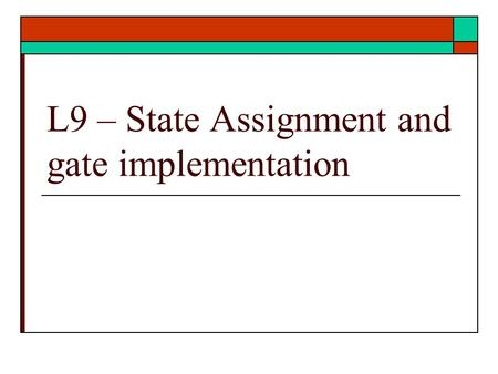 L9 – State Assignment and gate implementation. States Assignment  Rules for State Assignment  Application of rule  Gate Implementation  Ref: text.