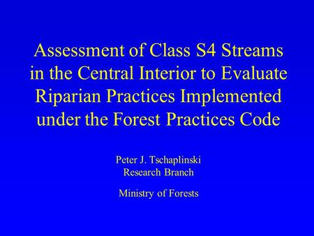 Assessment of Class S4 Streams in the Central Interior to Evaluate Riparian Practices Implemented under the Forest Practices Code Peter J. Tschaplinski.