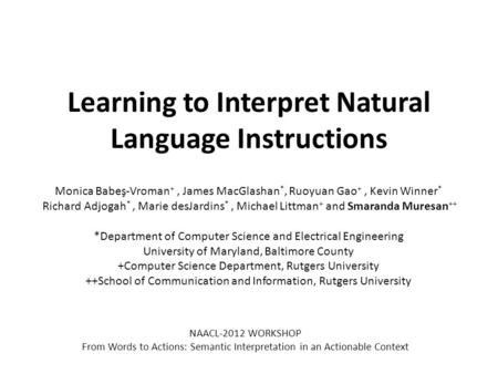 Learning to Interpret Natural Language Instructions Monica Babeş-Vroman +, James MacGlashan *, Ruoyuan Gao +, Kevin Winner * Richard Adjogah *, Marie desJardins.