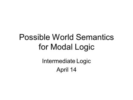 Possible World Semantics for Modal Logic Intermediate Logic April 14.