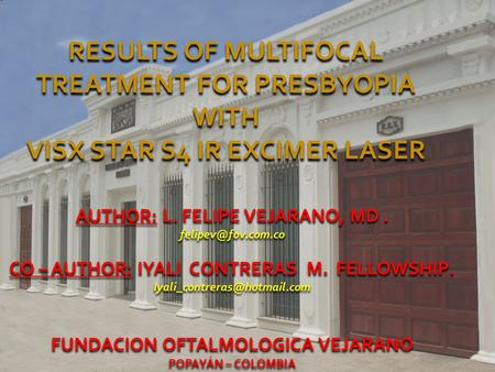 RESULTS OF MULTIFOCAL TREATMENT FOR PRESBYOPIA WITH VISX STAR S4 IR EXCIMER LASER AUTHOR: L. FELIPE VEJARANO, MD. CO – AUTHOR: IYALI.