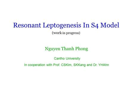 Resonant Leptogenesis In S4 Model Nguyen Thanh Phong Cantho University In cooperation with Prof. CSKim, SKKang and Dr. YHAhn (work in progress)