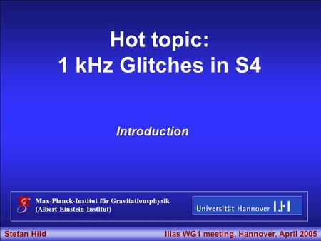 Stefan Hild Ilias WG1 meeting, Hannover, April 2005 Title Hot topic: 1 kHz Glitches in S4 Max-Planck-Institut für Gravitationsphysik (Albert-Einstein-Institut)