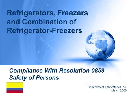Compliance With Resolution 0859 – Safety of Persons Underwriters Laboratories Inc. March 2008 Refrigerators, Freezers and Combination of Refrigerator-Freezers.
