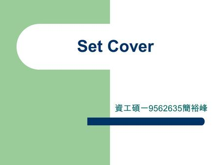 Set Cover 資工碩一 9562635 簡裕峰. Set Cover Problem 2.1 (Set Cover) Given a universe U of n elements, a collection of subsets of U, S ={S 1,…,S k }, and a cost.