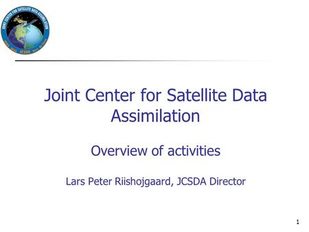 Joint Center for Satellite Data Assimilation Overview of activities Lars Peter Riishojgaard, JCSDA Director 1.