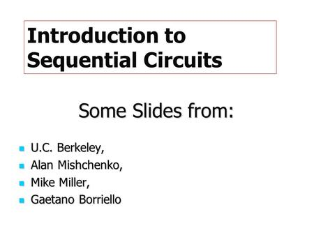 Some Slides from: U.C. Berkeley, U.C. Berkeley, Alan Mishchenko, Alan Mishchenko, Mike Miller, Mike Miller, Gaetano Borriello Gaetano Borriello Introduction.