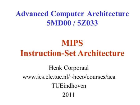 Advanced Computer Architecture 5MD00 / 5Z033 MIPS Instruction-Set Architecture Henk Corporaal www.ics.ele.tue.nl/~heco/courses/aca TUEindhoven 2011.