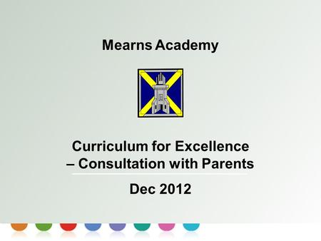 Curriculum for Excellence Mearns Academy Curriculum for Excellence – Consultation with Parents Dec 2012.