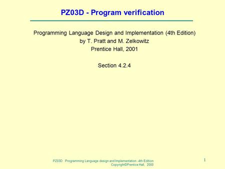 PZ03D Programming Language design and Implementation -4th Edition Copyright©Prentice Hall, 2000 1 PZ03D - Program verification Programming Language Design.