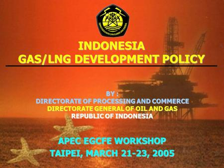 1 INDONESIA GAS/LNG DEVELOPMENT POLICY BY : DIRECTORATE OF PROCESSING AND COMMERCE DIRECTORATE GENERAL OF OIL AND GAS REPUBLIC OF INDONESIA APEC EGCFE.