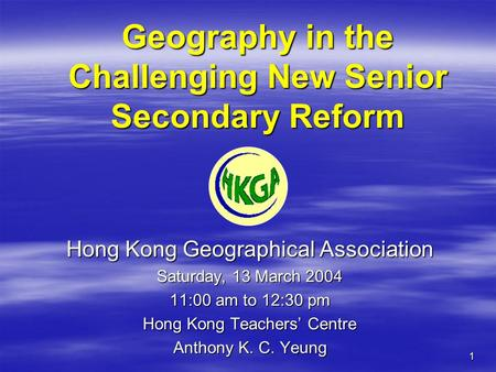 1 Geography in the Challenging New Senior Secondary Reform Hong Kong Geographical Association Saturday, 13 March 2004 11:00 am to 12:30 pm Hong Kong Teachers'
