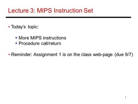 1 Lecture 3: MIPS Instruction Set Today's topic:  More MIPS instructions  Procedure call/return Reminder: Assignment 1 is on the class web-page (due.
