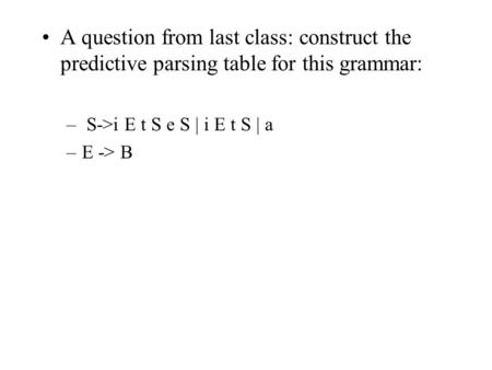 A question from last class: construct the predictive parsing table for this grammar: – S->i E t S e S | i E t S | a –E -> B.