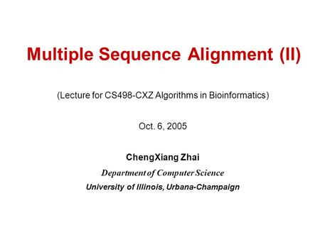 Multiple Sequence Alignment (II) (Lecture for CS498-CXZ Algorithms in Bioinformatics) Oct. 6, 2005 ChengXiang Zhai Department of Computer Science University.