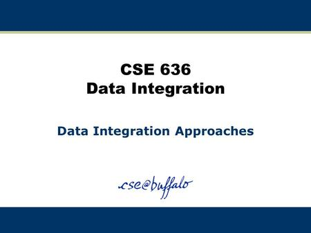 CSE 636 Data Integration Data Integration Approaches.