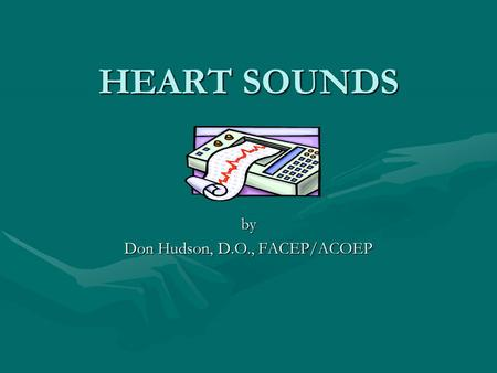 HEART SOUNDS HEART SOUNDS by Don Hudson, D.O., FACEP/ACOEP.