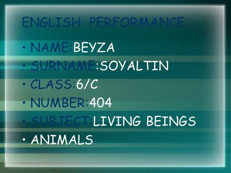 ENGLISH PERFORMANCE NAME:BEYZA SURNAME:SOYALTIN CLASS:6/C NUMBER:404 SUBJECT:LIVING BEINGS ANIMALS.