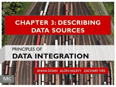 ANHAI DOAN ALON HALEVY ZACHARY IVES CHAPTER 3: DESCRIBING DATA SOURCES PRINCIPLES OF DATA INTEGRATION.