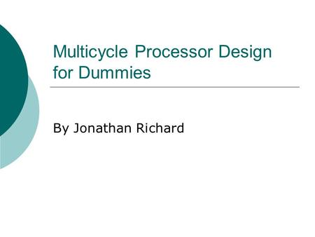 Multicycle Processor Design for Dummies By Jonathan Richard.
