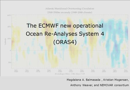 Slide 1 The ECMWF new operational Ocean Re-Analyses System 4 (ORAS4) Magdalena A. Balmaseda, Kristian Mogensen, Anthony Weaver, and NEMOVAR consortium.