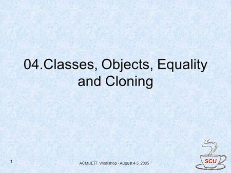 ACM/JETT Workshop - August 4-5, 2005 1 04.Classes, Objects, Equality and Cloning.