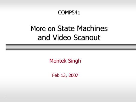 1 COMP541 More on State Machines and Video Scanout Montek Singh Feb 13, 2007.