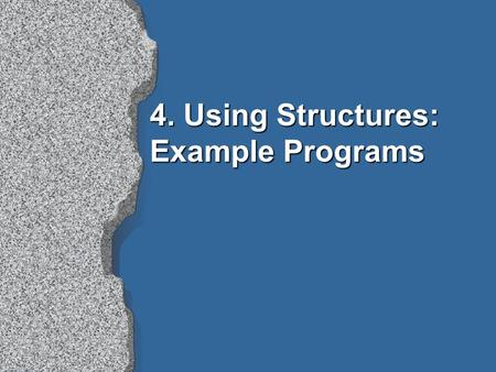 4. Using Structures: Example Programs. Contents l Retrieving structured information from a database l Doing data abstraction l Simulating a non-deterministic.