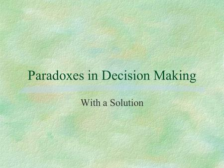 Paradoxes in Decision Making With a Solution. Lottery 1 $3000 S1 $4000 $0 80% 20% R1 80%20%