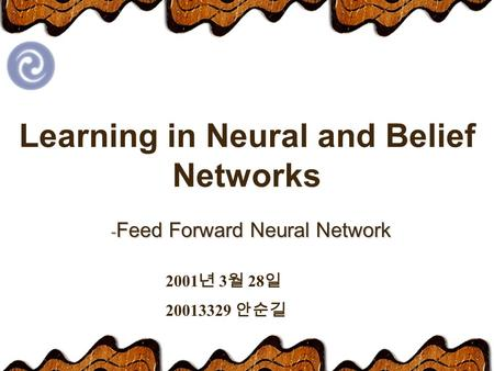 Learning in Neural and Belief Networks - Feed Forward Neural Network 2001 년 3 월 28 일 20013329 안순길.
