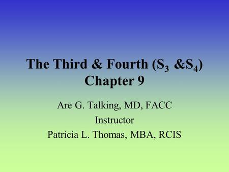 The Third & Fourth (S 3 &S 4 ) Chapter 9 Are G. Talking, MD, FACC Instructor Patricia L. Thomas, MBA, RCIS.