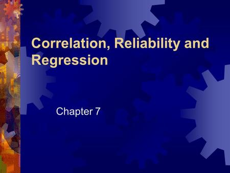 Correlation, Reliability and Regression Chapter 7.