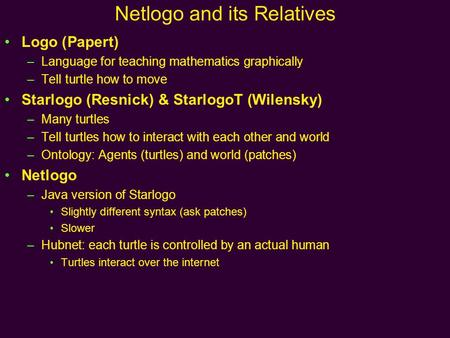 Netlogo and its Relatives Logo (Papert) –Language for teaching mathematics graphically –Tell turtle how to move Starlogo (Resnick) & StarlogoT (Wilensky)