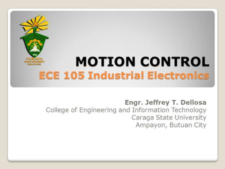 MOTION CONTROL ECE 105 Industrial Electronics Engr. Jeffrey T. Dellosa College of Engineering and Information Technology Caraga State University Ampayon,